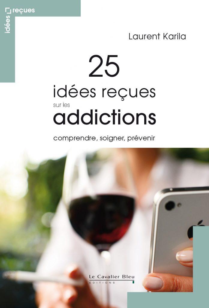 Addiction Autres drogues - 25 idées reçues sur les addictions comprendre, soigner, prévenir par Laurent Karila