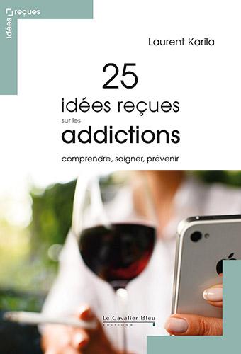 """Addiction  - Essai / """"25 idées reçues sur les addictions""""  de Laurent Karila"""