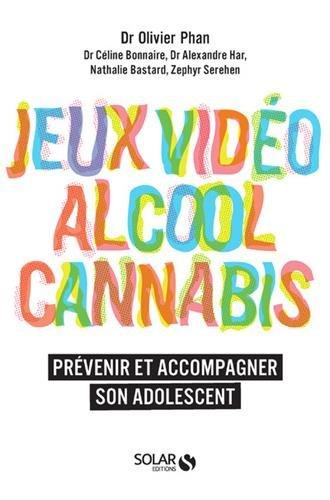 """Addiction  - Essai / """"Jeux vidéo alcool cannabis. Prévenir et accompagner son adolescent"""" Dr Olivier Phan, Dr Céline Bonnaire, Dr Alexandre Har, Nathalie Bastard, Zephyr Serehen"""